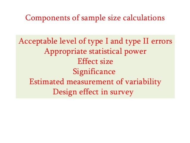 Components of sample size calculations Acceptable level of type I and type II errors Appropriate statistical power Effect ...
