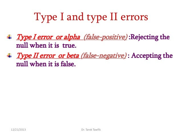 Type I and type II errors Type I error or alpha (false-positive) :Rejecting the null when it is true.  Type II error or be...