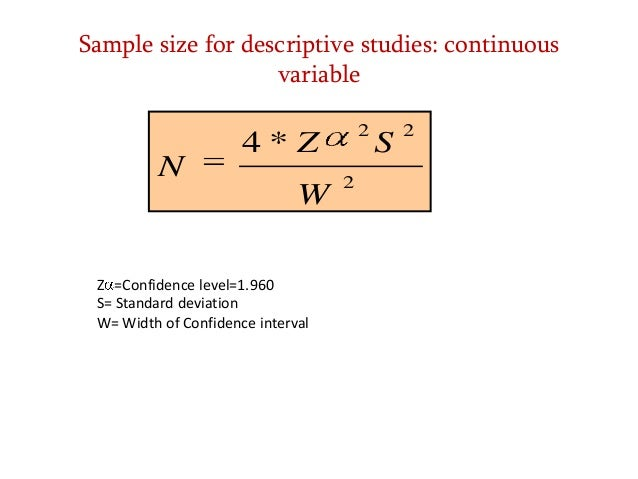 Sample size for descriptive studies: continuous variable  N  2  4*Z W  Z =Confidence level=1.960 S= Standard deviation W= ...