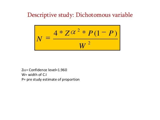 Descriptive study: Dichotomous variable  N  4*Z  2  * P (1  W Z = Confidence level=1.960 W= width of C.I P= pre study esti...