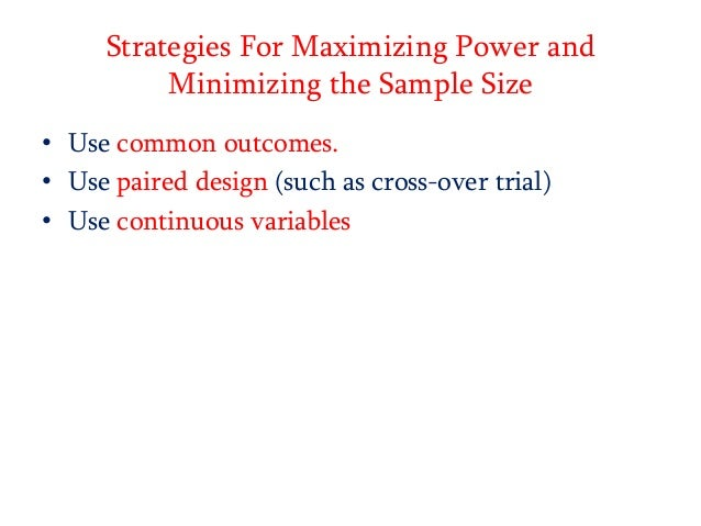 Strategies For Maximizing Power and Minimizing the Sample Size • Use common outcomes. • Use paired design (such as cross-o...