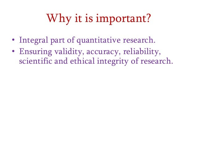 Why it is important? • Integral part of quantitative research. • Ensuring validity, accuracy, reliability, scientific and ...