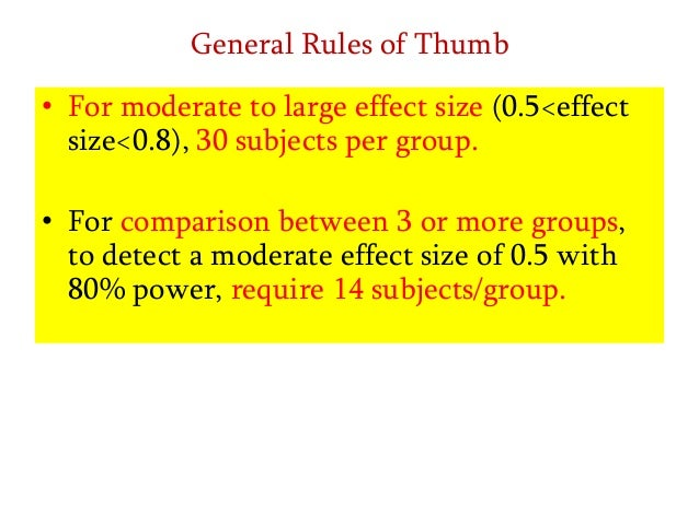 General Rules of Thumb • For moderate to large effect size (0.5<effect size<0.8), 30 subjects per group. • For comparison ...
