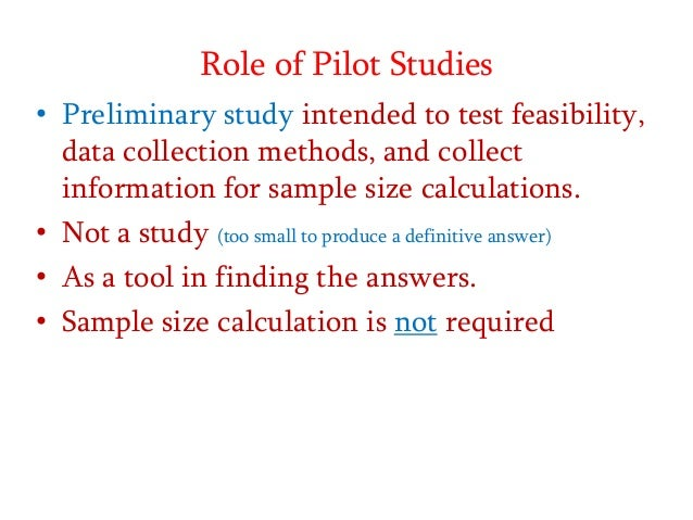 Role of Pilot Studies • Preliminary study intended to test feasibility, data collection methods, and collect information f...