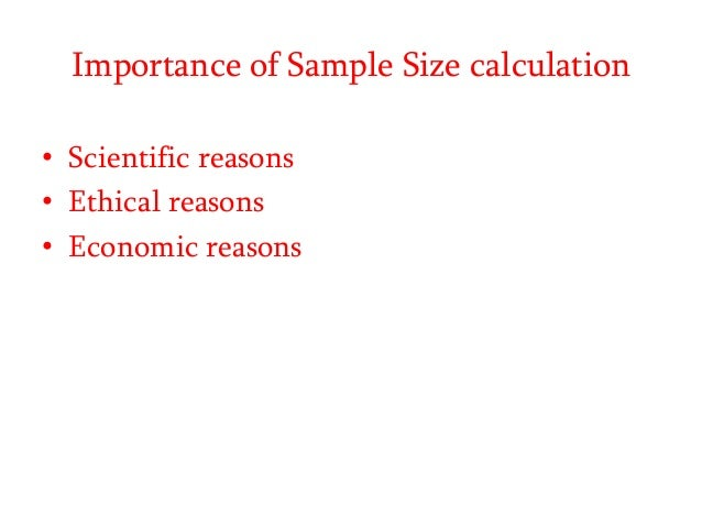 Importance of Sample Size calculation • Scientific reasons • Ethical reasons • Economic reasons