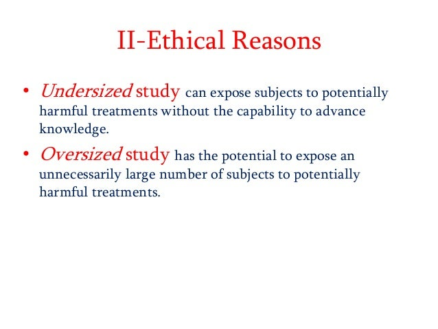 II-Ethical Reasons • Undersized study can expose subjects to potentially harmful treatments without the capability to adva...