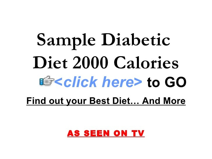 Sample Diabetic  Diet 2000 Calories      <click here> to GO Find out your Best Diet… And More           AS SEEN ON TV