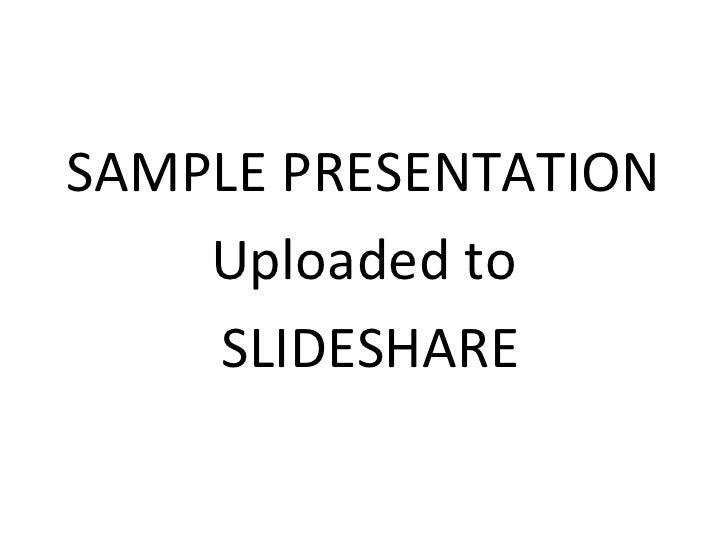 <ul><li>SAMPLE PRESENTATION </li></ul><ul><li>Uploaded to </li></ul><ul><li>SLIDESHARE </li></ul>