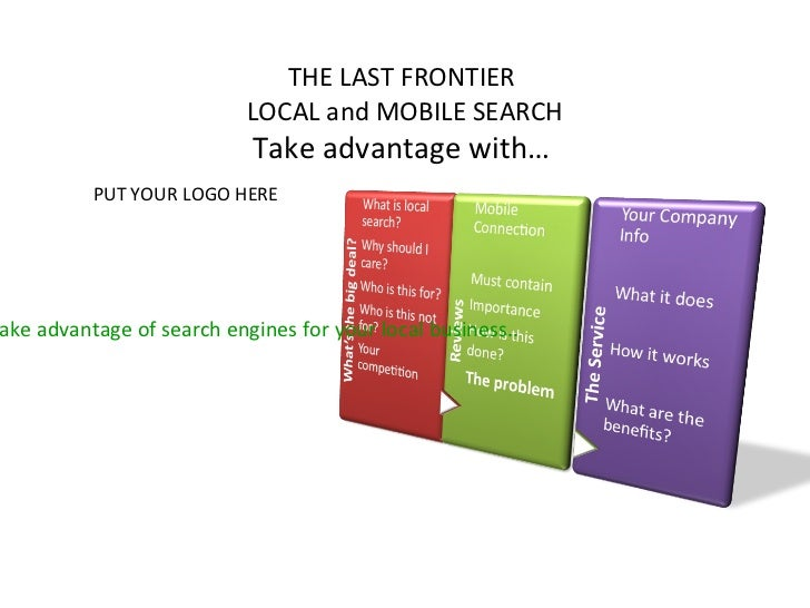 <ul>THE LAST FRONTIER  LOCAL and MOBILE SEARCH Take advantage with…  </ul><ul>How to take advantage of search engines for ...