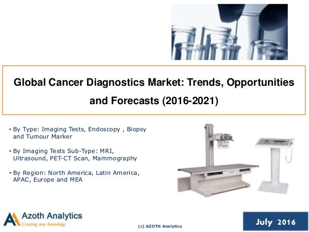 (c) AZOTH Analytics July 2016 Global Cancer Diagnostics Market: Trends, Opportunities and Forecasts (2016-2021) • By Type:...