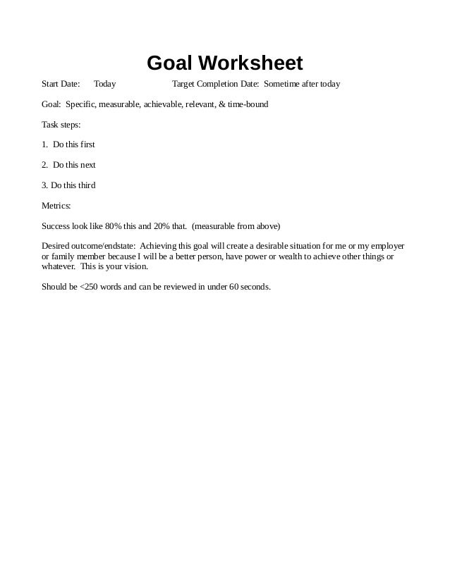 Goal Worksheet Start Date: Today Target Completion Date: Sometime after today Goal: Specific, measurable, achievable, rele...