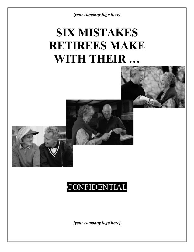 {your company logo here} SIX MISTAKES RETIREES MAKE WITH THEIR … CONFIDENTIAL {your company logo here}