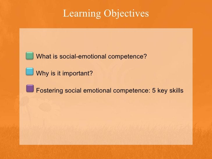 Learning Objectives What is social-emotional competence? Why is it important? Fostering social emotional competence: 5 key...