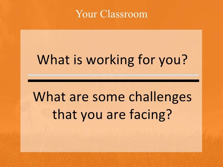 Your Classroom What is working for you? What are some challenges that you are facing?