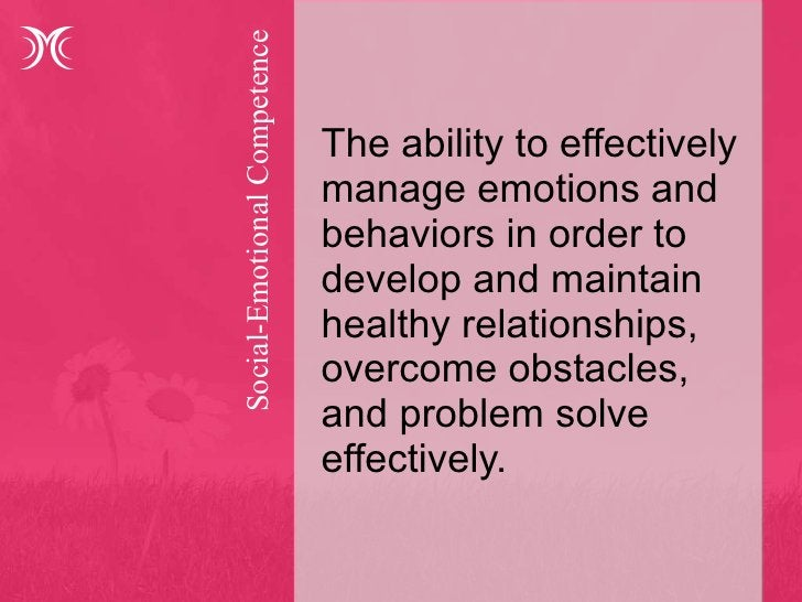 Social-Emotional Competence  <ul><li>The ability to effectively manage emotions and behaviors in order to develop and main...
