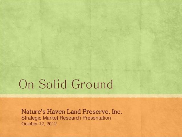 On Solid GroundNatures Haven Land Preserve, Inc.Strategic Market Research PresentationOctober 12, 2012