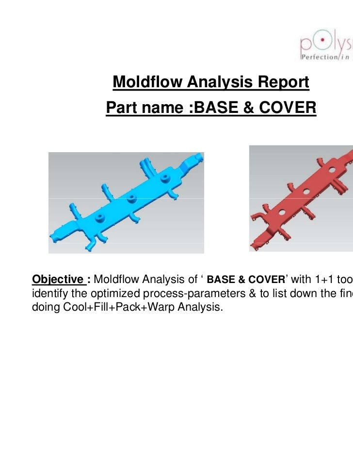 Moldflow Analysis Report              Part name :BASE & COVERObjective : Moldflow Analysis of ' BASE & COVER' with 1+1 too...