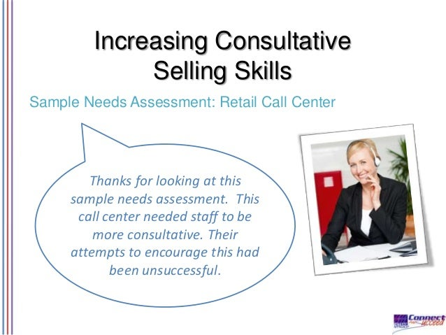 Increasing Consultative Selling Skills Sample Needs Assessment: Retail Call Center  Thanks for looking at this sample need...