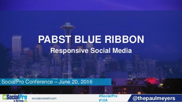 #SocialPro #12A @thepaulmeyers SocialPro Conference – June 20, 2016 PABST BLUE RIBBON Responsive Social Media