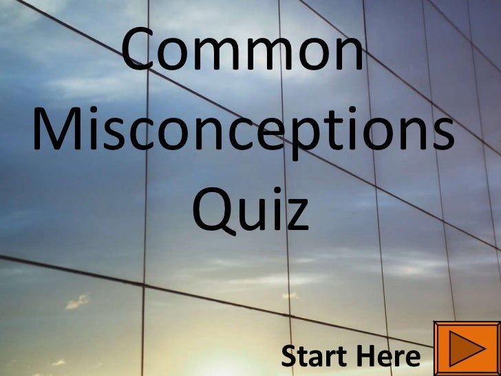 Common  Misconceptions  Quiz Start Here