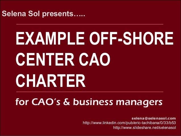 EXAMPLE OFF-SHORE CENTER CAO CHARTER Selena Sol presents….. selena@selenasol.com http://www.linkedin.com/pub/eric-tachiban...
