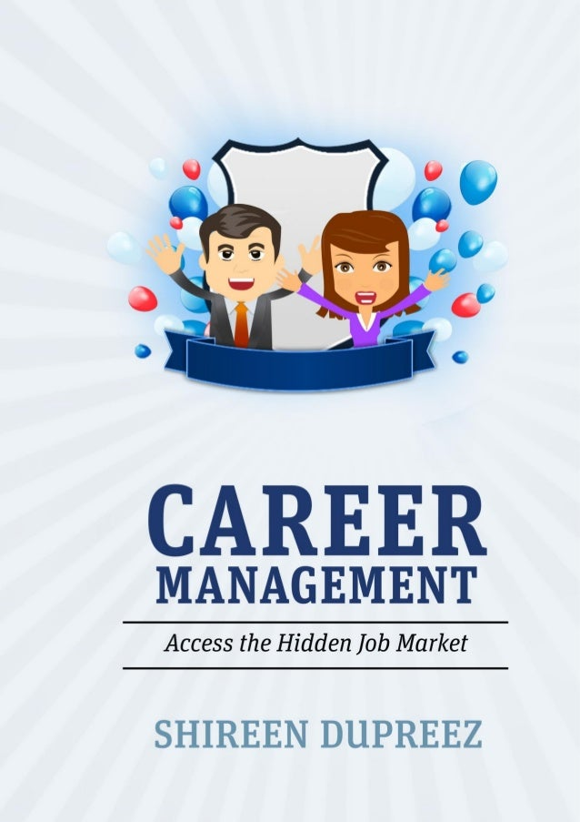 Career Management: Access the Hidden Job Market Copyright © Shireen DuPreez 2013. All Rights Reserved. No part of this boo...