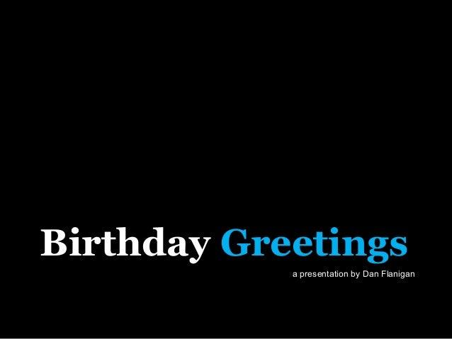 Birthday Greetings            a presentation by Dan Flanigan               COPYRIGHT 2009