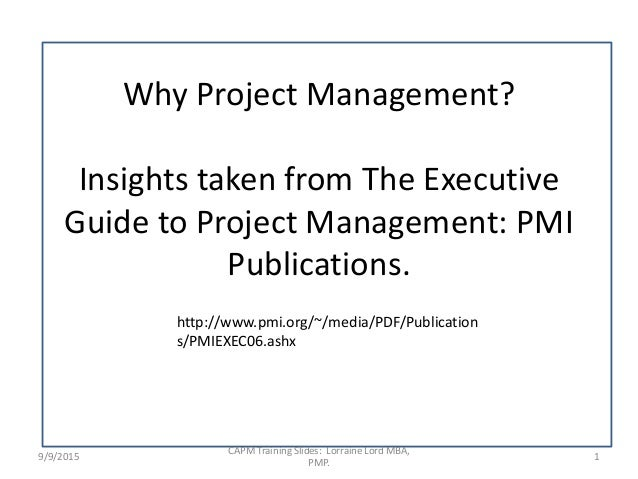 Why Project Management? Insights taken from The Executive Guide to Project Management: PMI Publications. 9/9/2015 1 CAPM T...