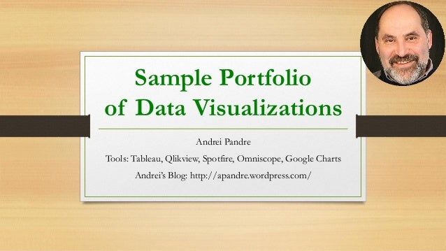 Sample Portfolio of Data Visualizations Andrei Pandre Tools: Tableau, Qlikview, Spotfire, Omniscope, Google Charts Andrei'...