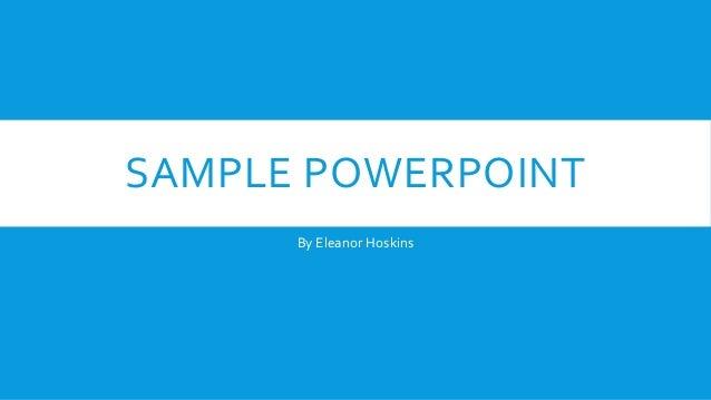 SAMPLE POWERPOINT By Eleanor Hoskins