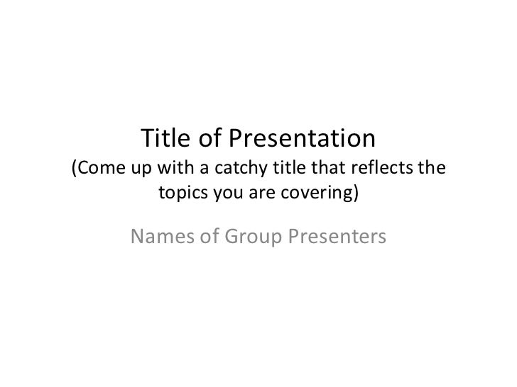 Title of Presentation(Come up with a catchy title that reflects the         topics you are covering)       Names of Group ...