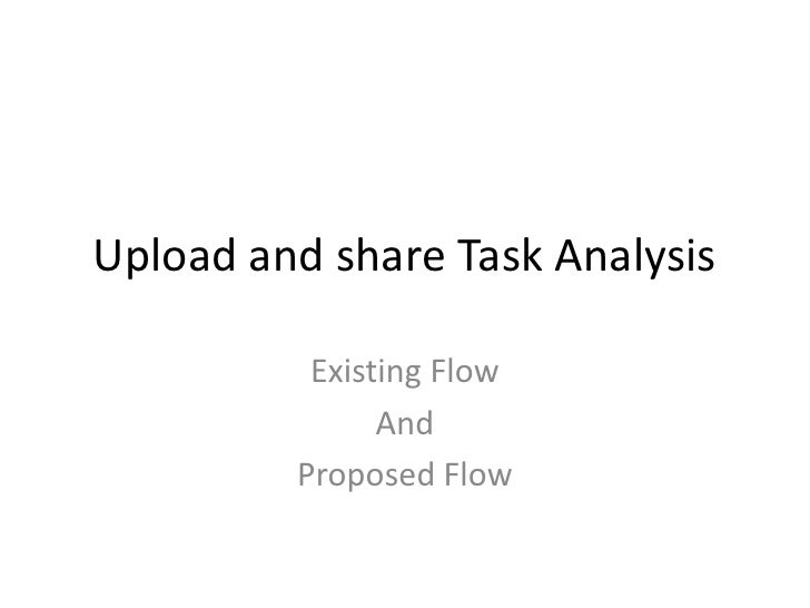 Upload and share Task Analysis<br />Existing Flow <br />And<br />Proposed Flow<br />