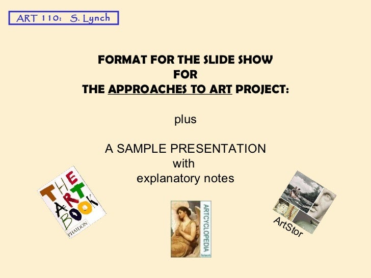 FORMAT FOR THE SLIDE SHOW FOR THE  APPROACHES TO ART  PROJECT: plus A SAMPLE PRESENTATION with  explanatory notes ART  110...