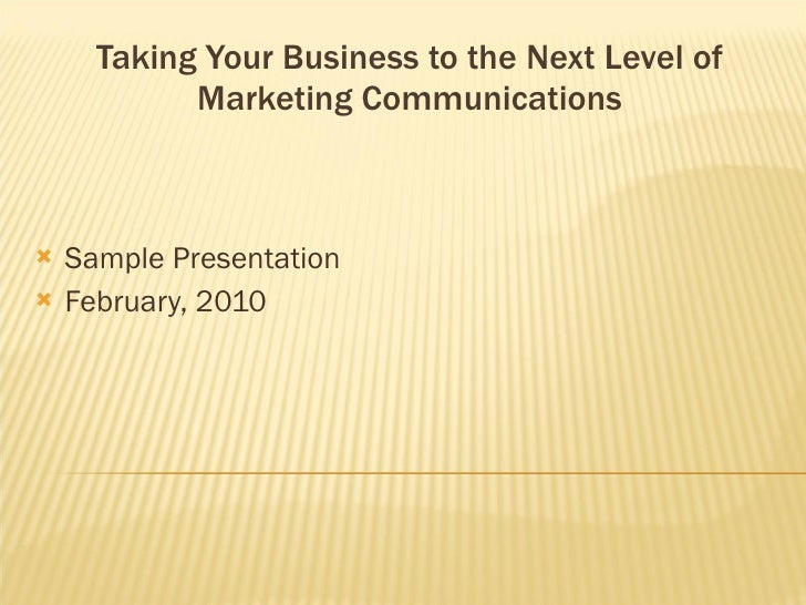 Taking Your Business to the Next Level of Marketing Communications <ul><li>Sample Presentation </li></ul><ul><li>February,...