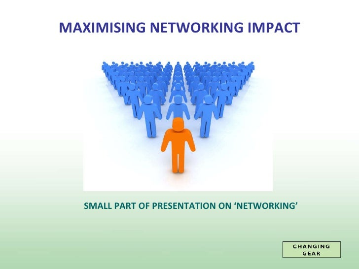 MAXIMISING NETWORKING IMPACT SMALL PART OF PRESENTATION ON 'NETWORKING'