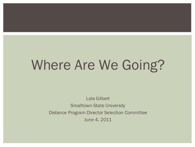 Where Are We Going? Lola Gilbert Smalltown State University Distance Program Director Selection Committee June 4, 2011