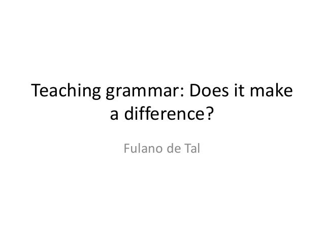Teaching grammar: Does it make a difference? Fulano de Tal