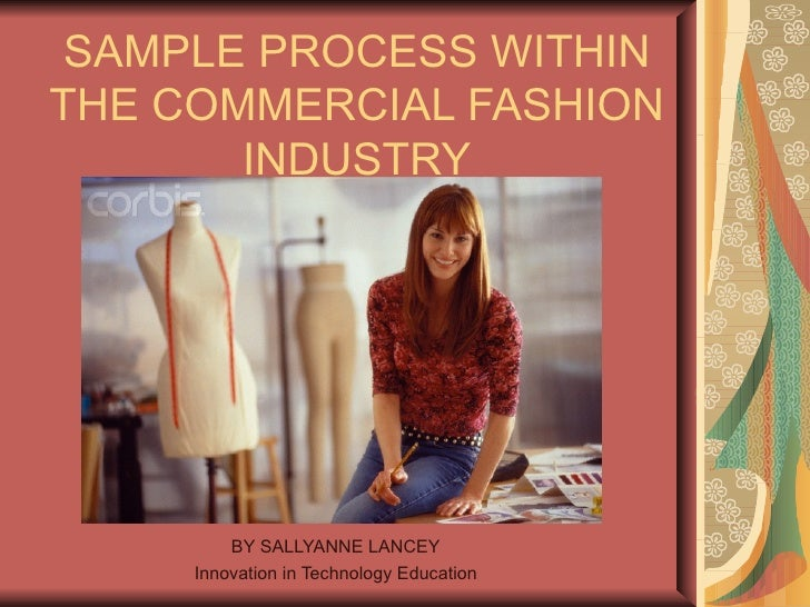 SAMPLE PROCESS WITHIN THE COMMERCIAL FASHION INDUSTRY BY SALLYANNE LANCEY Innovation in Technology Education