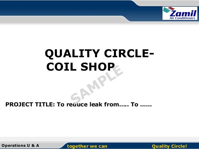 QUALITY CIRCLECOIL SHOP  E L P  M Aleak from….. To …… S PROJECT TITLE: To reduce  Operations U & A  together we can  Quali...