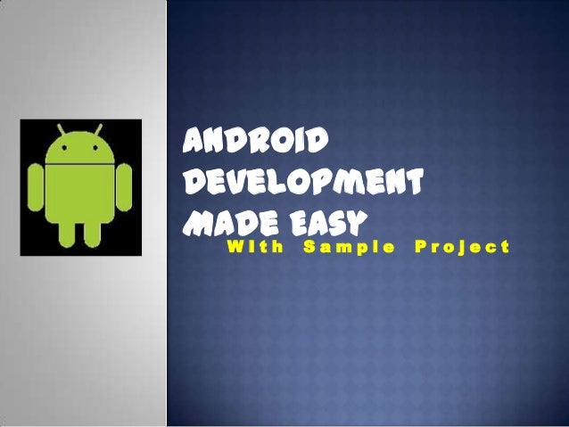 Android Development Made EasyW I t h S a m p l e P r o j e c t