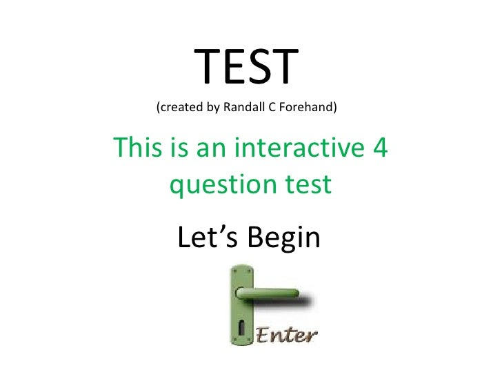 TEST    (created by Randall C Forehand)   This is an interactive 4      question test       Let's Begin