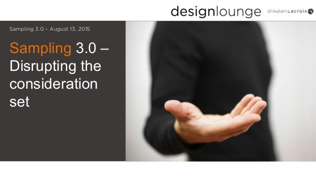 Sampling 3.0 – Disrupting the consideration set Sampling 3.0 – August 13, 2015