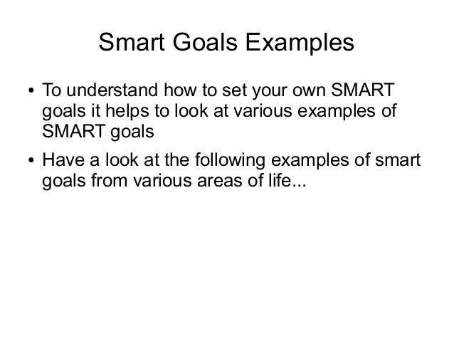 Smart Goals Examples ● To understand how to set your own SMART goals it helps to look at various examples of SMART goals ●...