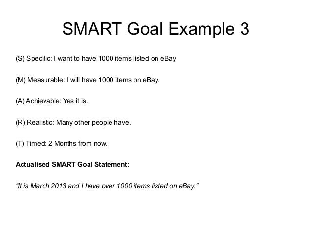 SMART Goal Example 3 (S) Specific: I want to have 1000 items listed on eBay (M) Measurable: I will have 1000 items on eBay...