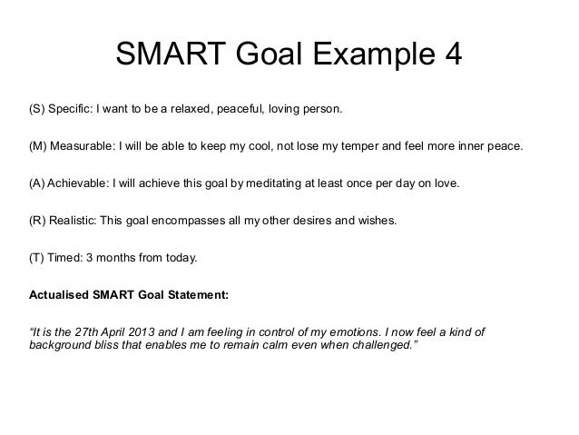 SMART Goal Example 4 (S) Specific: I want to be a relaxed, peaceful, loving person. (M) Measurable: I will be able to keep...