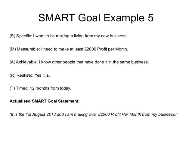 SMART Goal Example 5 (S) Specific: I want to be making a living from my new business (M) Measurable: I need to make at lea...