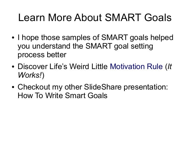 Learn More About SMART Goals ● I hope those samples of SMART goals helped you understand the SMART goal setting process be...