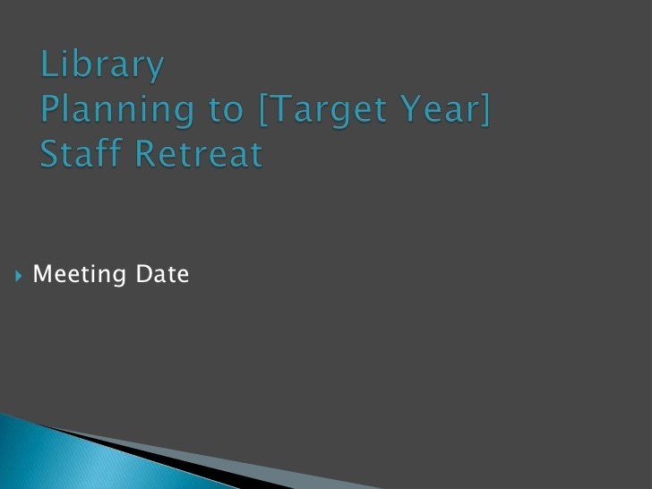 Library  Planning to [Target Year]Staff Retreat<br />Meeting Date<br />