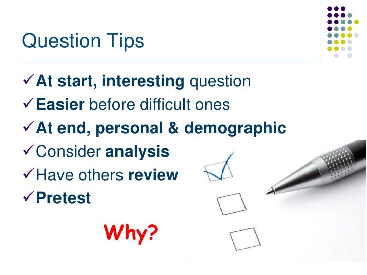 Question TipsAt start, interesting questionEasier before difficult onesAt end, personal & demographicConsider analysis...