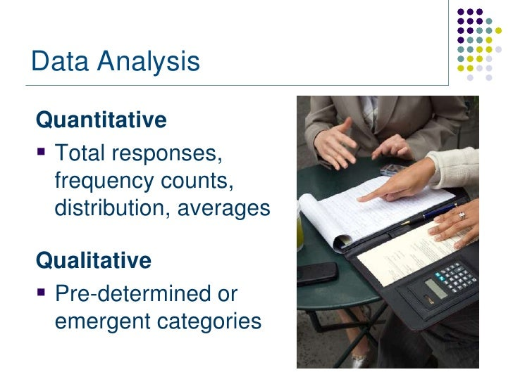 Data AnalysisQuantitative Total responses,  frequency counts,  distribution, averagesQualitative Pre-determined or  emer...
